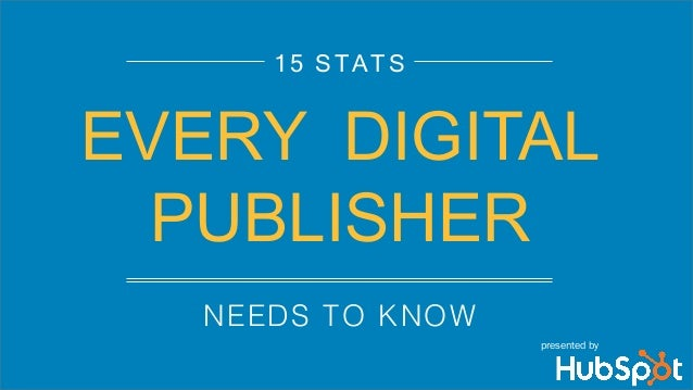 NEEDS TO KNOW! 15 STATS EVERY DIGITAL PUBLISHER presented by