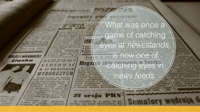 What was once a game of catching eyes at newsstands, is now one of catching eyes in news feeds. !