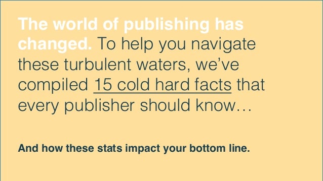 The world of publishing has changed. To help you navigate these turbulent waters, we've compiled 15 cold hard facts that e...