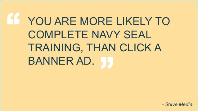 "YOU ARE MORE LIKELY TO COMPLETE NAVY SEAL TRAINING, THAN CLICK A BANNER AD. "" "" - Solve Media"