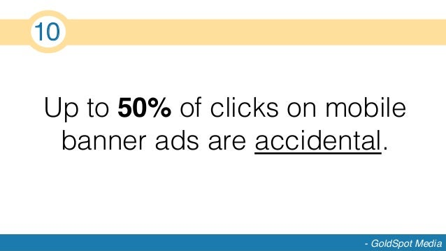 Up to 50% of clicks on mobile banner ads are accidental.! - GoldSpot Media 10!