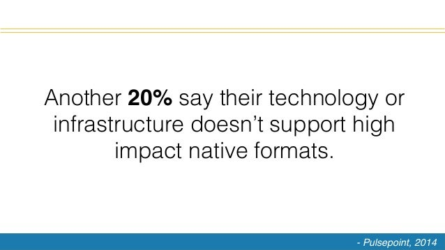 Another 20% say their technology or infrastructure doesn't support high impact native formats.! - Pulsepoint, 2014