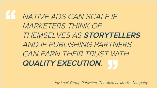 NATIVE ADS CAN SCALE IF MARKETERS THINK OF THEMSELVES AS STORYTELLERS AND IF PUBLISHING PARTNERS CAN EARN THEIR TRUST WITH...