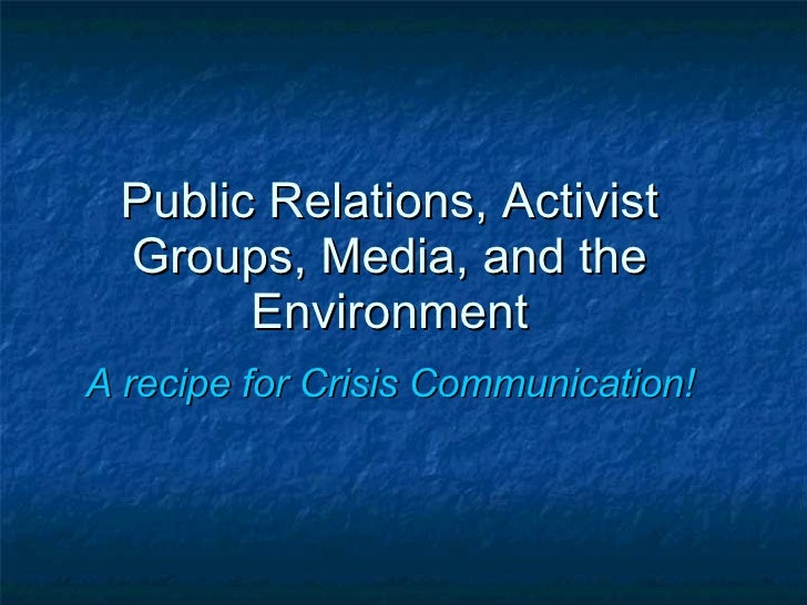 Public Relations, Activist Groups, Media, and the Environment A recipe for Crisis Communication!