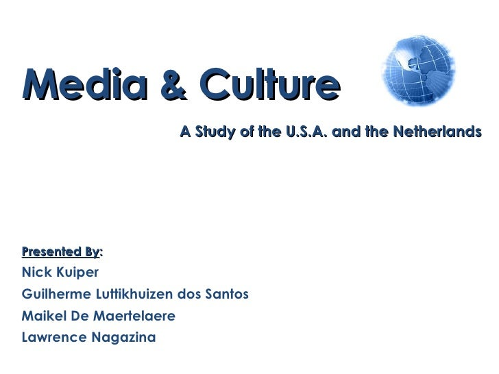 Media & Culture A Study of the U.S.A. and the Netherlands Presented By : Nick Kuiper Guilherme Luttikhuizen dos Santos Mai...