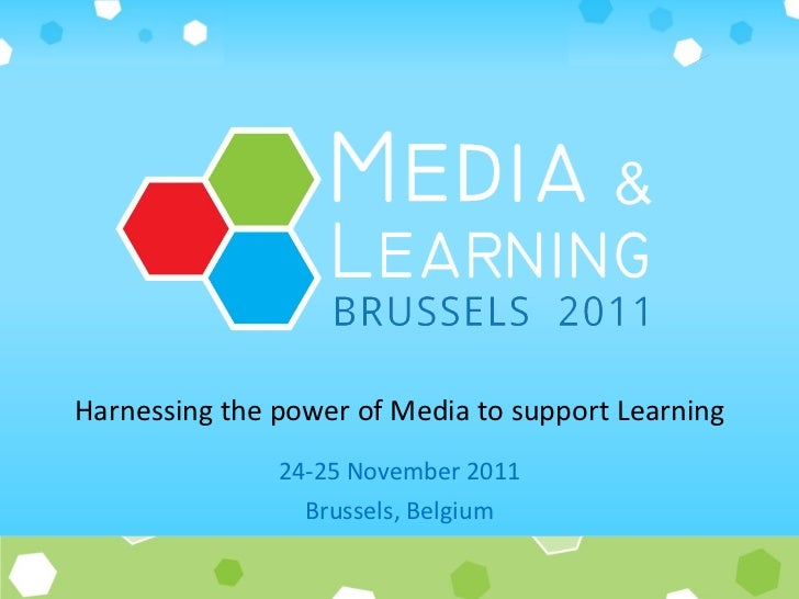24-25 November 2011 Brussels, Belgium Harnessing the power of Media to support Learning