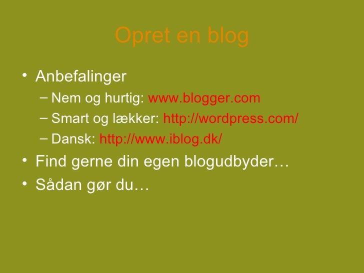 Opret en blog <ul><li>Anbefalinger </li></ul><ul><ul><li>Nem og hurtig:  www.blogger.com </li></ul></ul><ul><ul><li>Smart ...