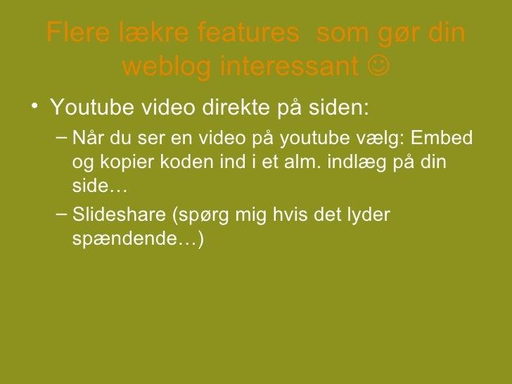 Flere lækre features  som gør din weblog interessant   <ul><li>Youtube video direkte på siden: </li></ul><ul><ul><li>Når ...