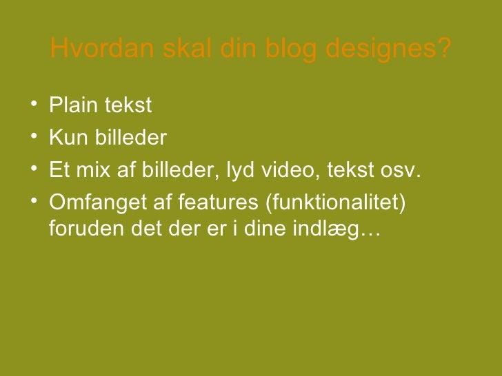 Hvordan skal din blog designes? <ul><li>Plain tekst </li></ul><ul><li>Kun billeder </li></ul><ul><li>Et mix af billeder, l...