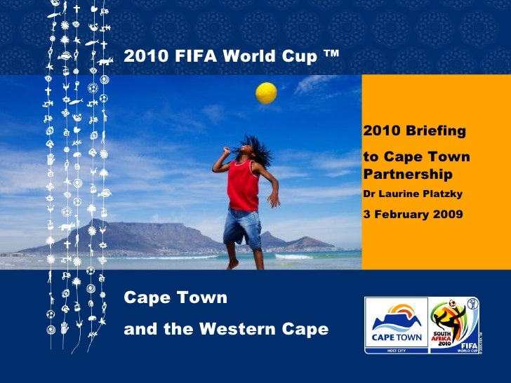 2010 Briefing to Cape Town Partnership Dr Laurine Platzky 3 February 2009 2010  FIFA World Cup ™ Cape Town  and the Wester...
