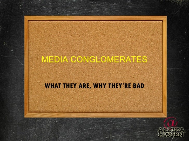 MEDIA CONGLOMERATES WHAT THEY ARE, WHY THEY'RE BAD