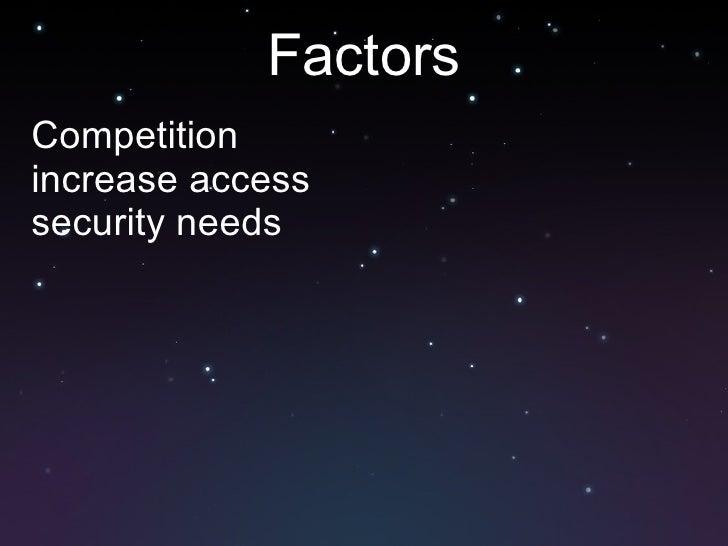 Factors <ul><li>Competition </li></ul><ul><li>increase access </li></ul><ul><li>security needs </li></ul>