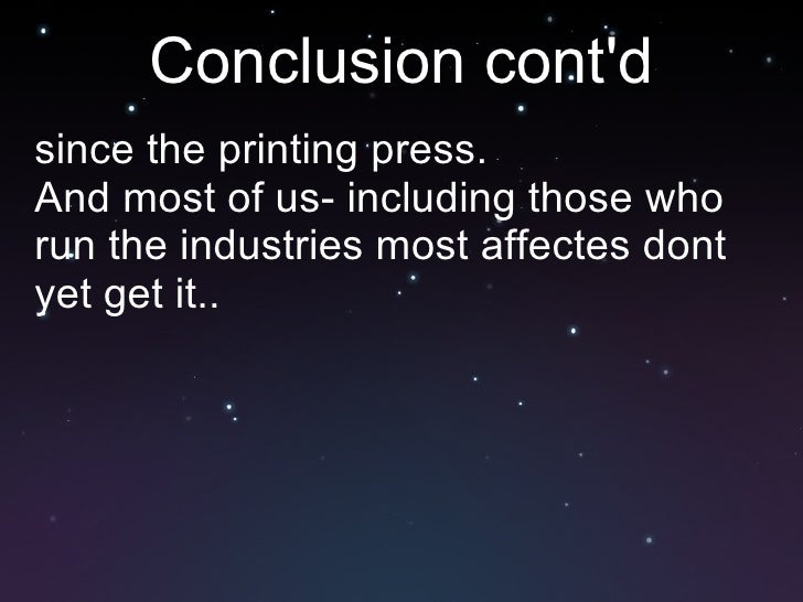 Conclusion cont'd <ul><li>since the printing press. </li></ul><ul><li>And most of us- including those who run the industri...