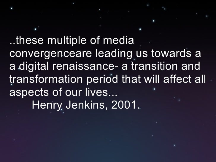 <ul><li>..these multiple of media convergenceare leading us towards a a digital renaissance- a transition and transformati...