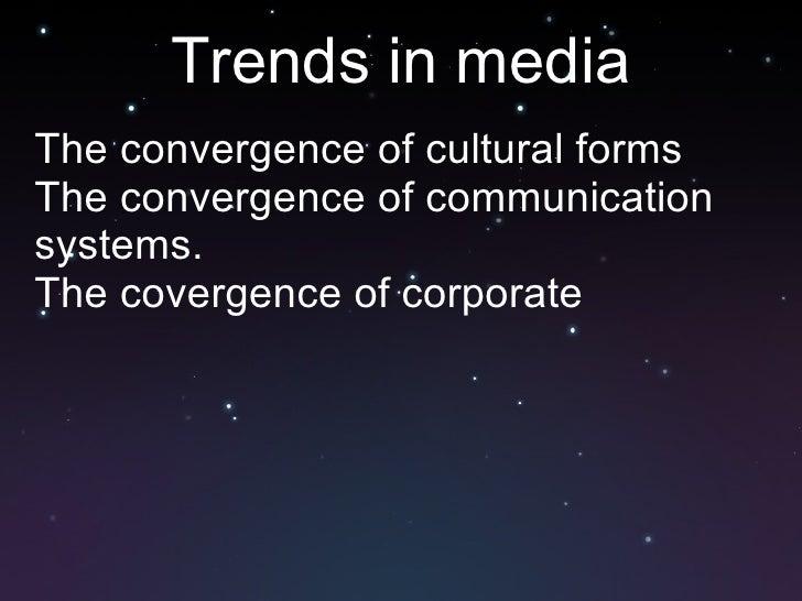 Trends in media <ul><li>The convergence of cultural forms </li></ul><ul><li>The convergence of communication systems. </li...