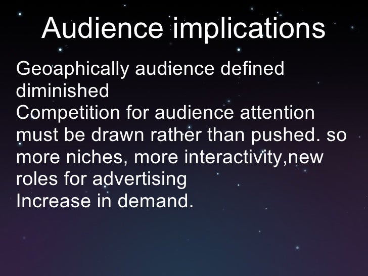 Audience implications <ul><li>Geoaphically audience defined diminished </li></ul><ul><li>Competition for audience attentio...
