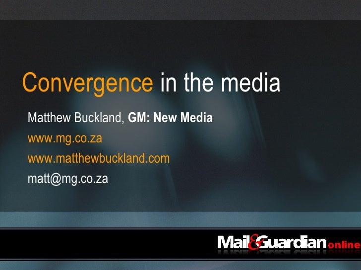 Convergence  in the media <ul><li>Matthew Buckland,  GM: New Media </li></ul><ul><li>www.mg.co.za </li></ul><ul><li>www.ma...