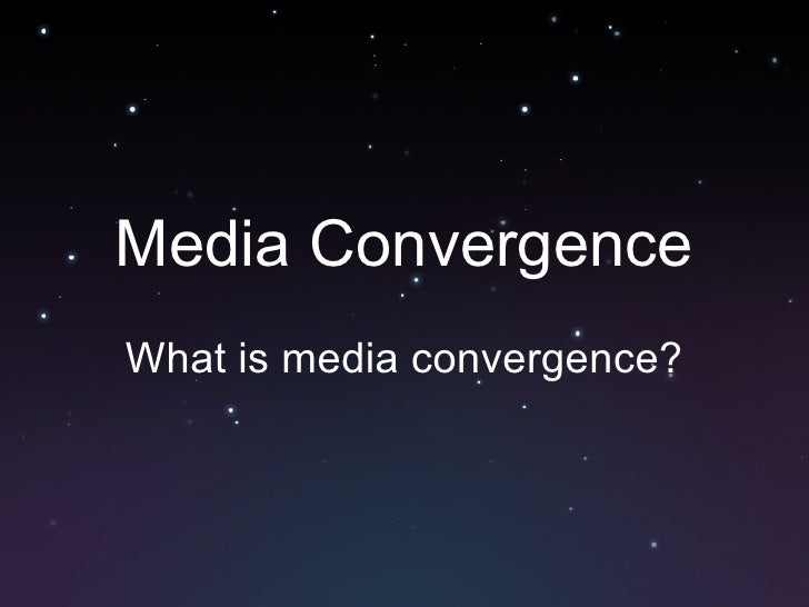 Media Convergence What is media convergence?