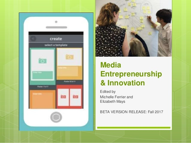Media Entrepreneurship & Innovation Edited by Michelle Ferrier and Elizabeth Mays BETA VERSION RELEASE: Fall 2017