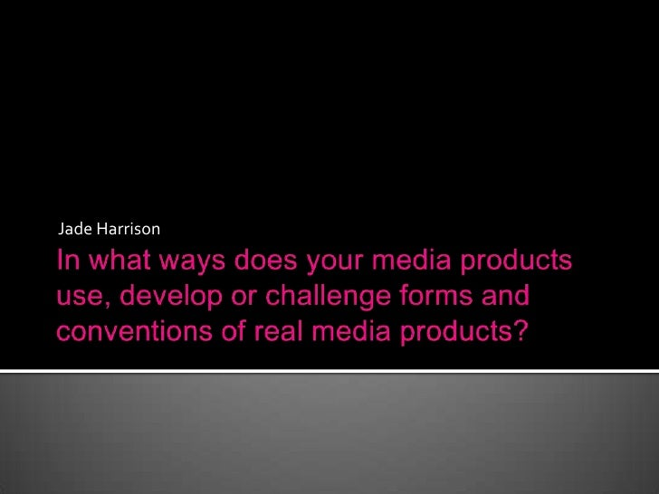 In what ways does your media products use, develop or challenge forms and conventions of real media products?<br />Jade Ha...