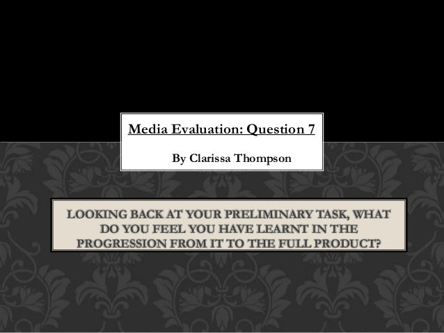 Media Evaluation: Question 7 By Clarissa Thompson LOOKING BACK AT YOUR PRELIMINARY TASK, WHAT DO YOU FEEL YOU HAVE LEARNT ...