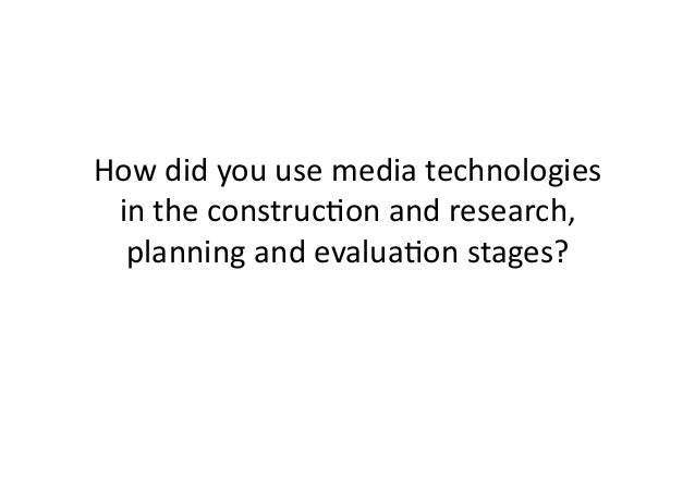 How	   did	   you	   use	   media	   technologies	    in	   the	   construc4on	   and	   research,	    planning	   and	   ...