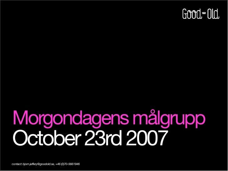 Morgondagens målgrupp October 23rd 2007 contact: bjorn.jeffery@goodold.se, +46 (0)70-5661946