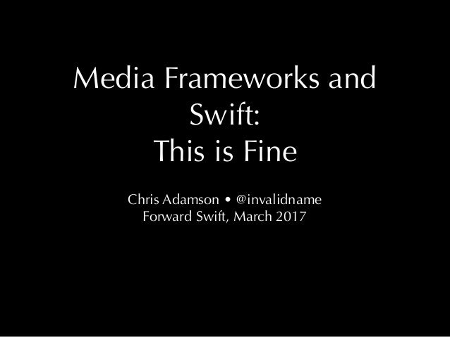 Media Frameworks and Swift: This is Fine Chris Adamson • @invalidname Forward Swift, March 2017