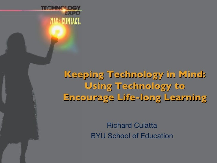 Keeping Technology in Mind: Using Technology to Encourage Life-long Learning Richard Culatta BYU School of Education