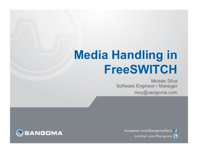 Media Handling in    FreeSWITCH                     Moisés Silva      Software Engineer / Manager              moy@sangoma...