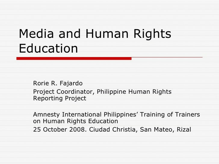 Media and Human Rights Education Rorie R. Fajardo Project Coordinator, Philippine Human Rights Reporting Project  Amnesty ...