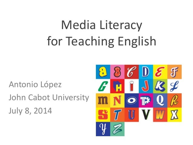 Media	   Literacy	    for	   Teaching	   English	    	    Antonio	   López	    John	   Cabot	   University	    July	   8,	...