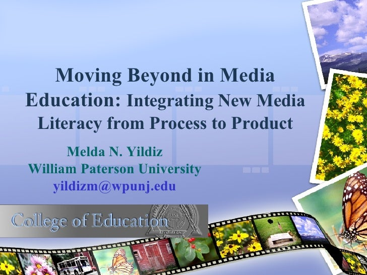 Moving Beyond in Media Education:  Integrating New Media Literacy from Process to Product Melda N. Yildiz William Paterson...