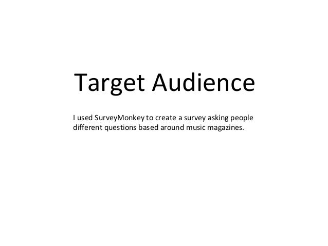 Target AudienceI used SurveyMonkey to create a survey asking peopledifferent questions based around music magazines.