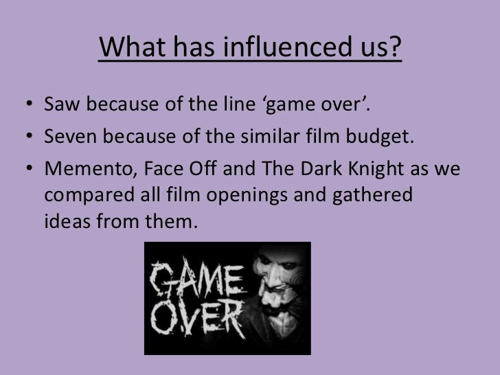 What has influenced us?• Saw because of the line 'game over'.• Seven because of the similar film budget.• Memento, Face Of...