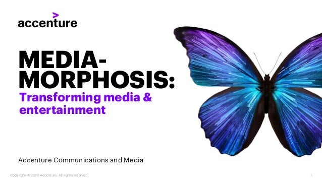 Copyright © 2020 Accenture. All rights reserved. 1 MEDIA- MORPHOSIS: Transforming media & entertainment Accenture Communic...