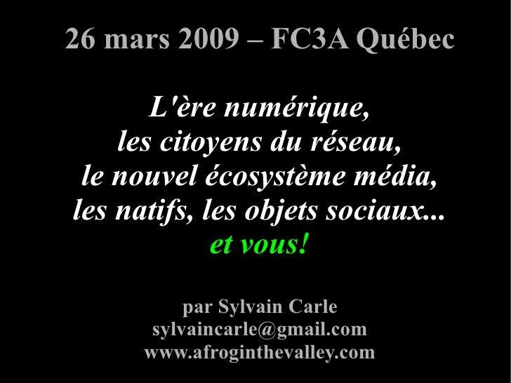 26 mars 2009 – FC3A Québec         L'ère numérique,     les citoyens du réseau,  le nouvel écosystème média, les natifs, l...