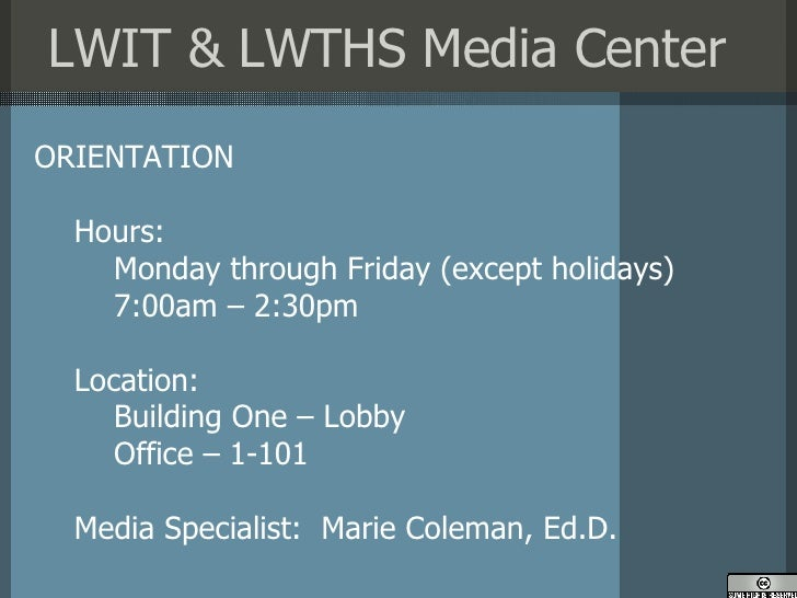 LWIT & LWTHS Media Center <ul><li>ORIENTATION </li></ul><ul><ul><li>Hours: </li></ul></ul><ul><ul><ul><li>Monday through F...