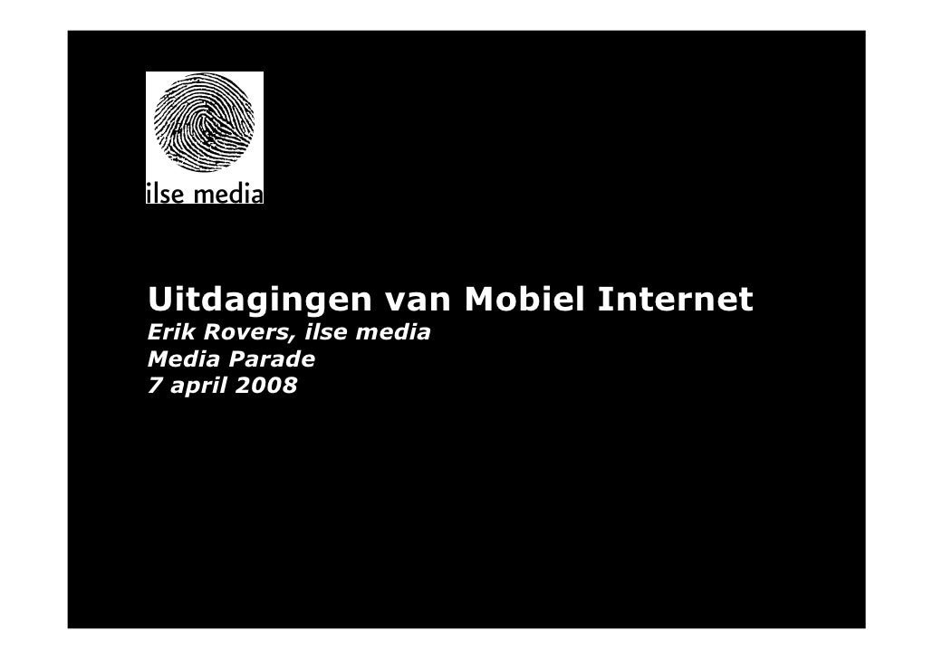 Uitdagingen van Mobiel Internet Erik Rovers, ilse media Media Parade 7 april 2008