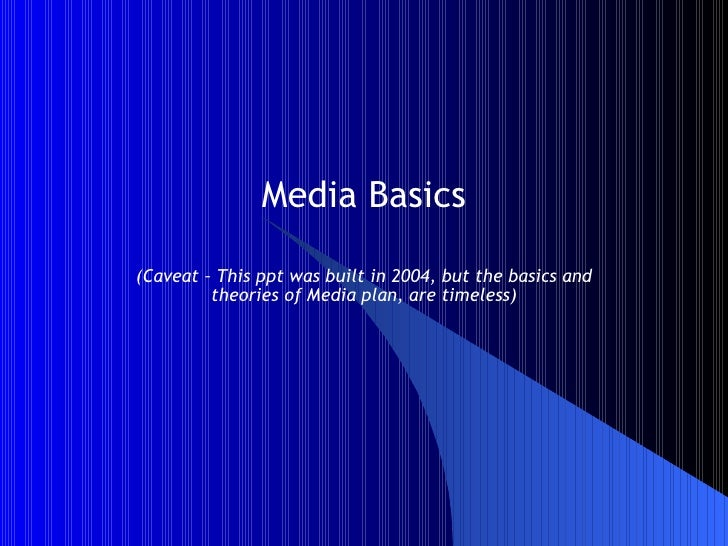 Media Basics (Caveat – This ppt was built in 2004, but the basics and theories of Media plan, are timeless)
