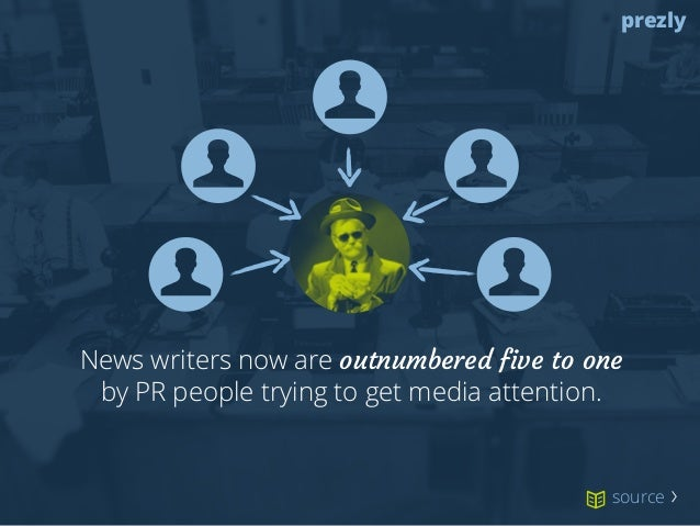 prezly  News writers now are outnumbered five to one  by PR people trying to get media attention.  source 〉