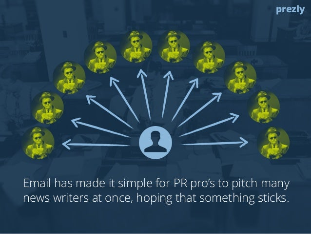 prezly  Email has made it simple for PR pro's to pitch many  news writers at once, hoping that something sticks.