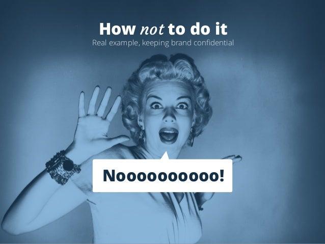 How not to do it  Real example, keeping brand confidential  Noooooooooo!