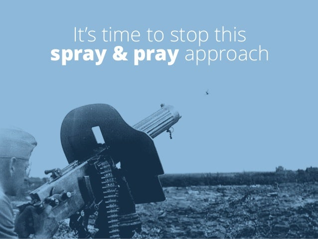 It's time to stop this  spray & pray approach