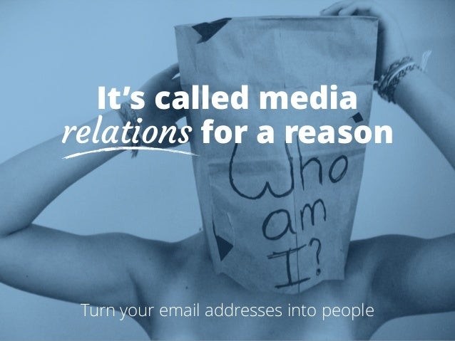 It's called media  relations for a reason  Turn your email addresses into people