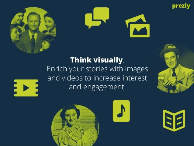 Think visually.  Enrich your stories with images  and videos to increase interest  and engagement.  prezly