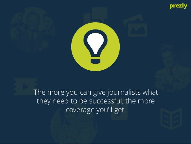 The more you can give journalists what  they need to be successful, the more  coverage you'll get.  prezly