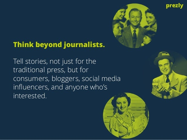 Think beyond journalists.  Tell stories, not just for the  traditional press, but for  consumers, bloggers, social media  ...