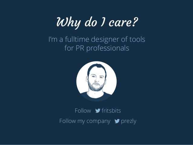 Why do I care?  I'm a fulltime designer of tools  for PR professionals  Follow fritsbits  Follow my company prezly