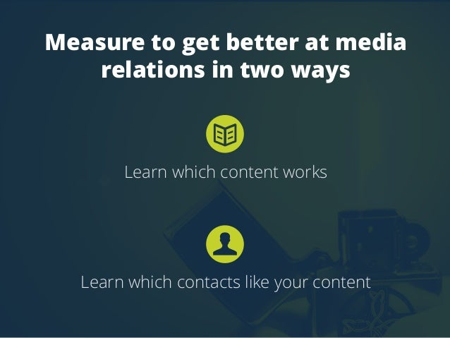 Measure to get better at media  relations in two ways  Learn which content works  Learn which contacts like your content